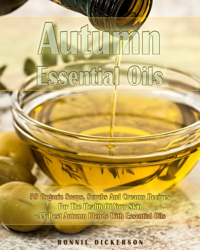 Autumn Essential Oils: 59 Organic Soaps, Scrubs And Creams Recipes For The Health Of Your Skin + 33 Best Autumn Blends With Essential Oils by Bonnie Dickerson