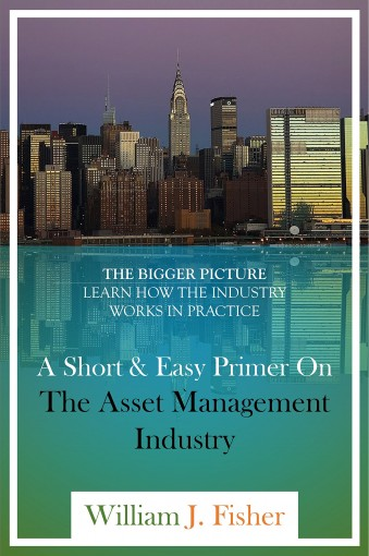 A Short And Easy Primer On The Asset Management Industry: The Bigger Picture – Learn How The Industry Works In Practice by William Fisher