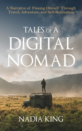 Tales of A Digital Nomad: A Narrative of Freeing Oneself Through Travel, Adventure, and Self-Realization by Nadia King