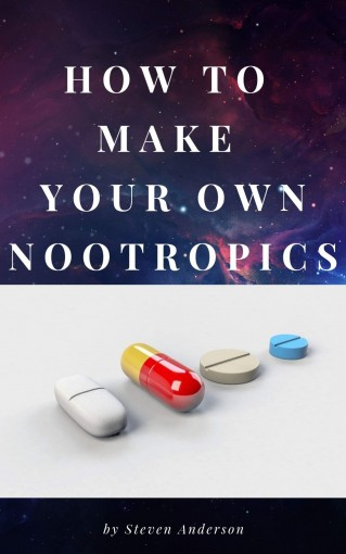 How To Make Your Own Nootropics: Hack Your Mind by Steven Anderson