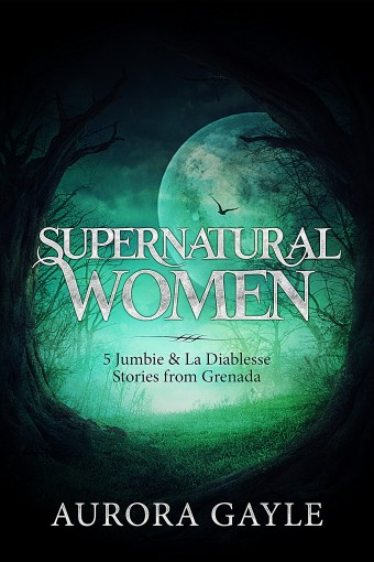 Supernatural Women: 5 Jumbie & La Diablesse Stories from Grenada by Aurora Gayle