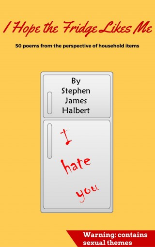 I Hope the Fridge Likes Me: 50 Poems from the Perspective of Household Items by Stephen James Halbert