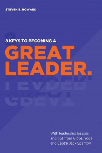 8 Keys To Becoming A Great Leader: With Leadership Lessons and Tips from Gibbs, Yoda and Capt'n Jack Sparrow by Steven Howard