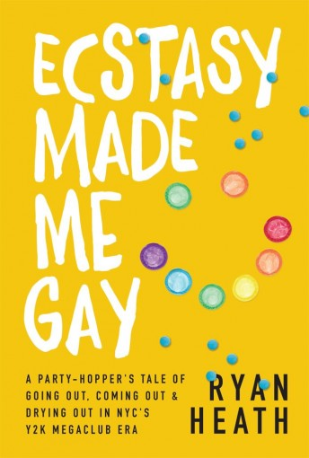 Ecstasy Made Me Gay: A Party-Hopper's Tale of Going Out, Coming Out & Drying Out in NYC's Y2K Megaclub Era by Ryan Heath