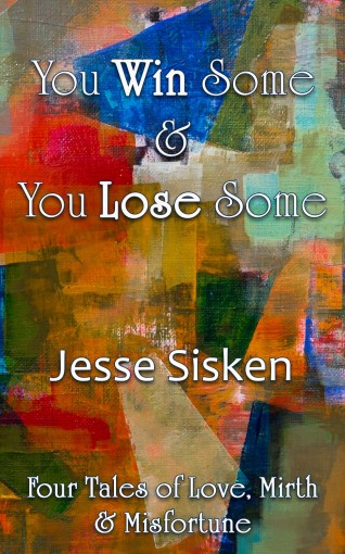 You Win Some and You Lose Some: Four Tales of Love, Mirth and Misfortune by Jesse Sisken
