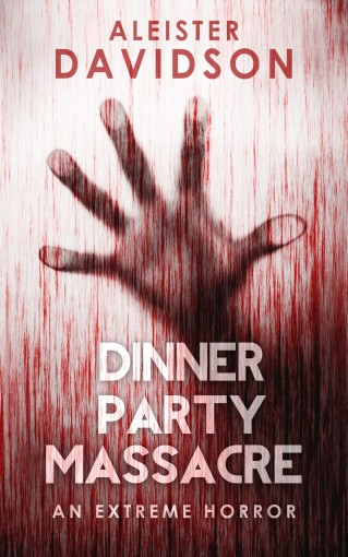 Dinner Party Massacre: an Extreme Horror by Aleister Davidson