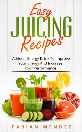 Easy  Juicing Recipes: Athletes Energy Drink To Improve Your Energy And Increase Your Performance by Mendez Fabian