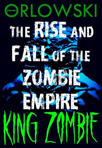King Zombie: The Rise and Fall of the Zombie Empire Part III by Steven Orlowski