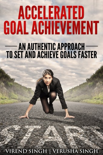 Accelerated Goal Achievement: An Authentic Approach To Set And Achieve Goals Faster by Virend Singh