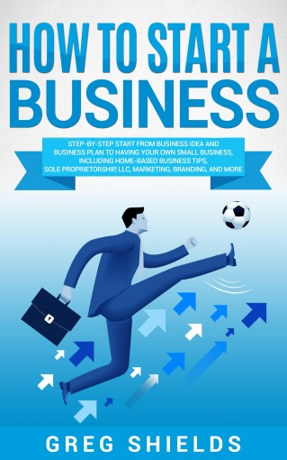 How to Start a Business: Step-By-Step Start from Business Idea and Business Plan to Having Your Own Small Business, Including Home-Based Business Tips, Sole Proprietorship, LLC, Marketing and More by Greg Shields