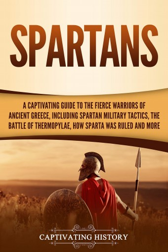 Spartans: A Captivating Guide to the Fierce Warriors of Ancient Greece, Including Spartan Military Tactics, the Battle of Thermopylae, How Sparta Was Ruled, and More by Captivating History