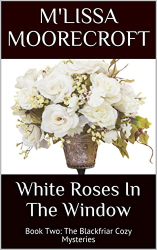 WHITE ROSES IN THE WINDOW: Book Two: The Blackfriar Cozy Mysteries by M'LISSA MOORECROFT