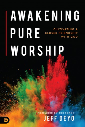 Awakening Pure Worship: Cultivating a Closer Friendship with God by Jeff Deyo