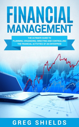 Financial Management: The Ultimate Guide to Planning, Organizing, Directing, and Controlling the Financial Activities of an Enterprise by Greg Shields