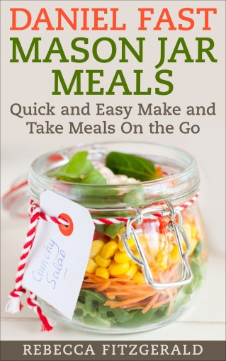 Daniel Fast Mason Jar Meals: Quick and Easy Make and Take Meals On the Go by Rebecca Fitzgerald