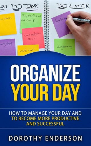 Organize Your Day: How to Manage Your Day and to Become More Productive and Successful (Organize Your Llife, Procrastination, Stress Free, Organization,Declutter Your Llife) by Dorothy Enderson