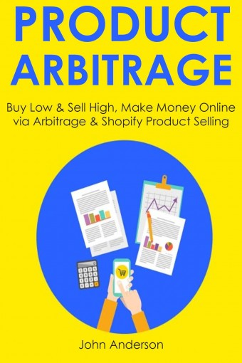 Product Arbitrage: Buy Low & Sell High, Make Money Online via Arbitrage & Shopify Product Selling by John Anderson