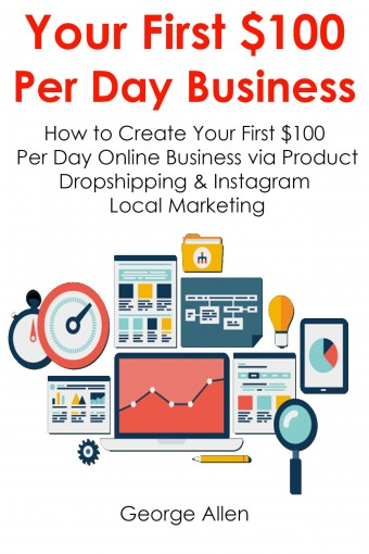 YOUR FIRST $100  PER DAY BUSINESS: How to Create Your First $100 Per Day Online Business via Product Dropshipping & Instagram Local Marketing by George Allen