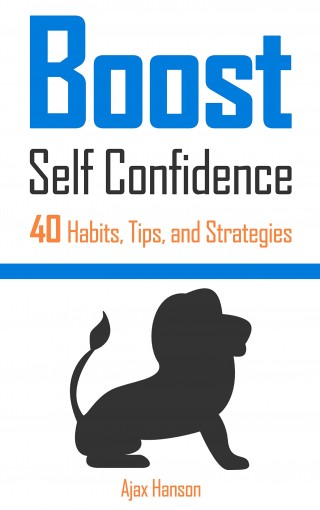 BOOST Self Confidence: 40 Habits, Tips, and Strategies by Ajax Hanson