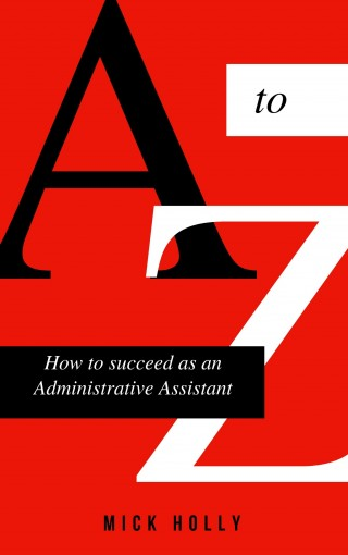 The A to Z Guide How to Succeed As An Administrative Assistant : Simple Steps to Success and Abundance as a Professional in Business (Volume I) by Mick Holly