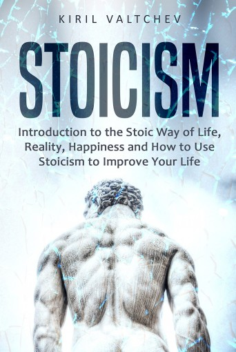Stoicism: Introduction to the Stoic Way of Life, Reality, Happiness and How to Use Stoicism to Improve Your Life by Kiril Valtchev
