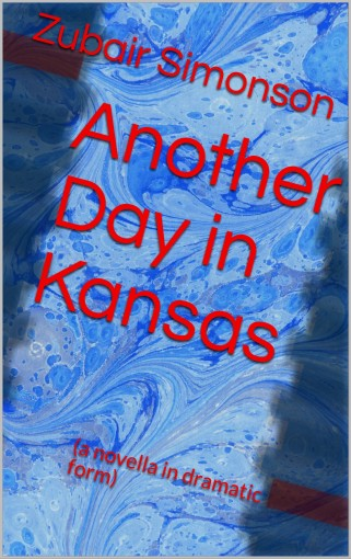 Another Day in Kansas: (a novella in dramatic form) by Zubair Simonson