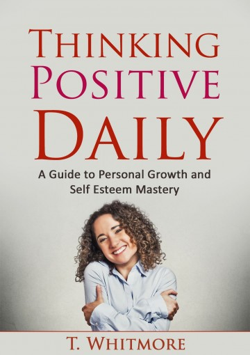Growth Mindset: Thinking Positive Daily: A Guide to Personal Growth and Self Esteem Mastery by T Whitmore