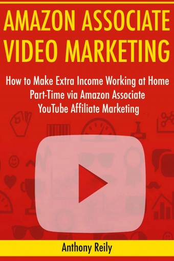 Amazon Associate Video Marketing: How to Make Extra Income Working at Home Part-Time via Amazon Associate YouTube Affiliate Marketing by Anthony Reily