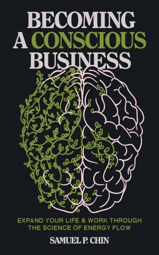 Becoming a Conscious Business: Expand Your Life & Work Through The Science Of Energy Flow by Samuel P. Chin