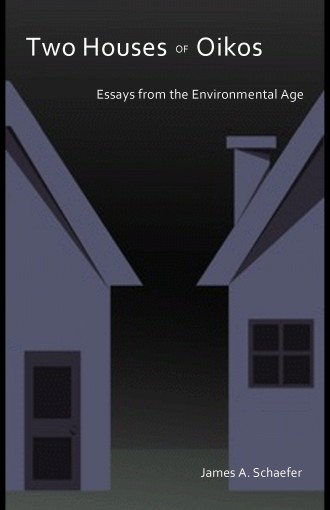 Two Houses of Oikos: Essays from the Environmental Age by James A. Schaefer