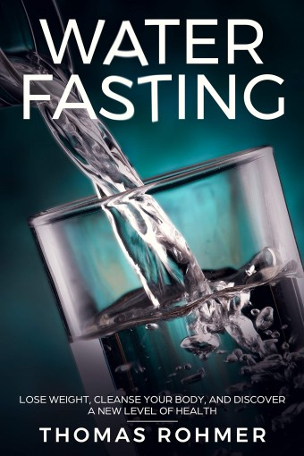 Water Fasting: Lose Weight, Cleanse Your Body, and Discover a New Level of Health by Thomas Rohmer