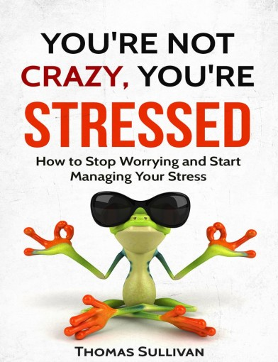 Stress Management: You're Not Crazy, You're Stressed: How To Stop Worrying And Start Managing Your Stress, by Thomas Sullivan