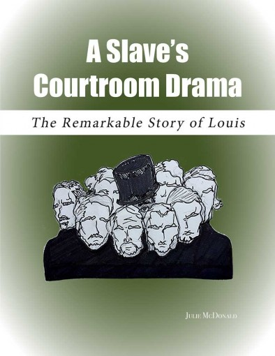A Slave's Courtroom Drama: The Remarkable, True Story of Louis by Julie McDonald