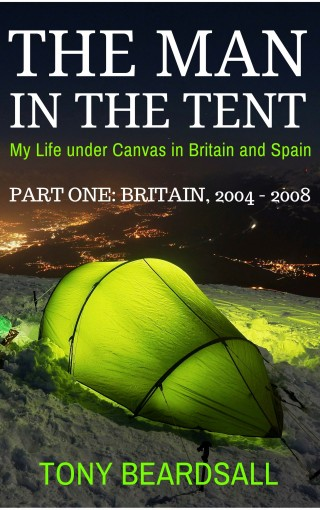 The Man in the Tent – My Life under Canvas in Britain and Spain: Part One – Britain, 2004 – 2008 by Tony Beardsall