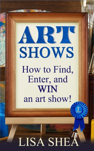 Art Shows – How to Find, Enter, and Win an Art Show! by Lisa Shea
