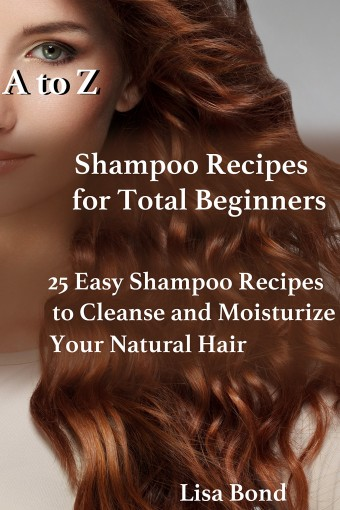 A to Z Shampoo Recipes for Total Beginners: 25 Easy Shampoo Recipes to Cleanse and Moisturize Your Natural Hair by Lisa Bond