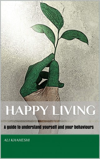 HAPPY LIVING: A guide to understand yourself and your behaviours by Ali Khaheshi