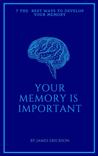 YOUR MEMORY IS IMPORTANT: 7 the best effective ways to improve your memory by James Erickson
