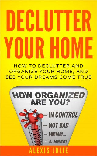 Declutter Your Home: How to Declutter and Organize Your Home, and See Your Dreams Come True (Decluttering, Organised, Organized, Lifestyle) by Alexis Jolie
