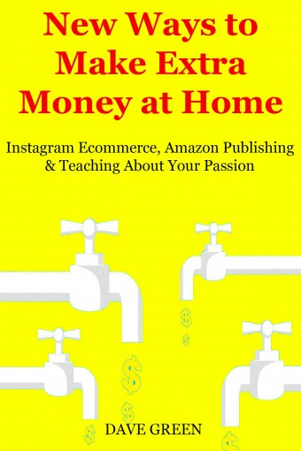 New Ways to Make Extra Money at Home: Instagram Ecommerce, Amazon Publishing & Teaching About Your Passion by Dave Green