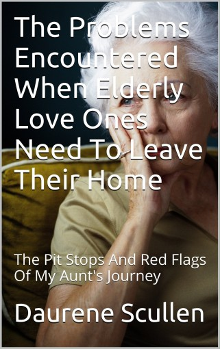 The Problems Encountered When Elderly Love Ones Need To Leave Their Home: The Pit Stops And Red Flags Of My Aunt's Journey by Daurene Scullen