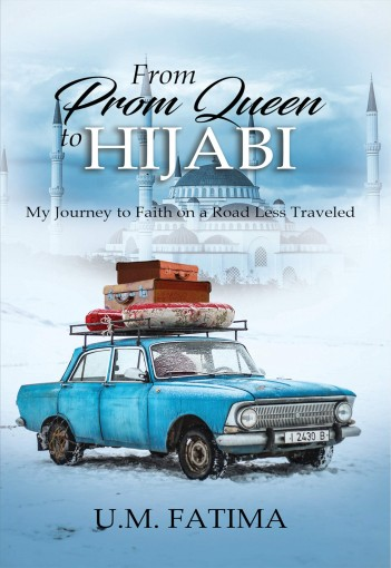 From Prom Queen to Hijabi: My Journey to Faith on a Road Less Traveled by U.M. Fatima