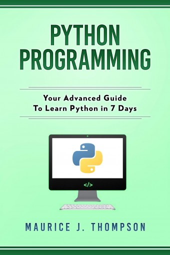 Python Programming: Your Advanced Guide To Learn Python in 7 Days: ( python guide , learning python ,  python programming projects , python tricks , python 3  ) by Maurice J. Thompson