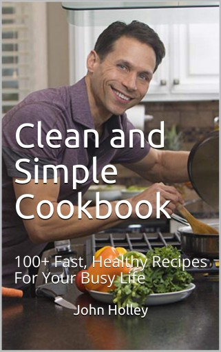 Clean and Simple Cookbook: 100+ Fast, Healthy Recipes For Your Busy Life by John Holley