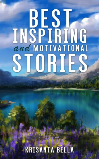 INSPIRATIONAL STORIES  : Best of Inspiring and Motivational Stories (Inspiring Stories, Inspirational Stories, Inspiring Short Stories, Motivational Stories, Short Moral Stories) by Krisanta Bella