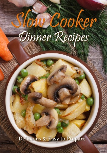 Slow Cooker Dinner Recipes: Delicious & Easy to Prepare by Recipe Junkies