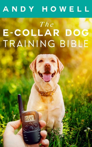The E-Collar Dog Training Bible : The All-Inclusive Guide, Including Specific E Collar Training For Golden Retrievers, German Shepherds, Labrador Retrievers, And Beagles by Andy  Howell