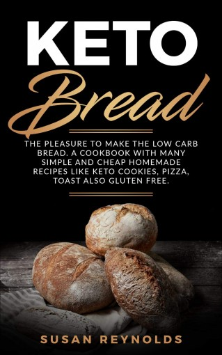 Keto Bread: The pleasure to make the low carb bread. A cookbook with many simple and cheap homemade recipes like keto cookies, pizza, toast also gluten free. (Keto diet cookbook 1) by Susan Reynolds