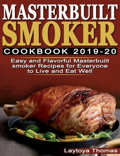 Masterbuilt Smoker Cookbook 2019-20: Easy and Flavorful Masterbuilt Smoker Recipes for Everyone to Live & Eat Well by Laytoya Thomas