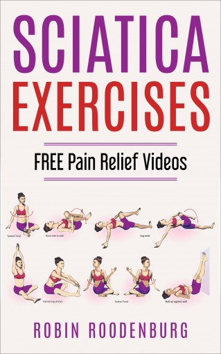 Sciatica : 20 Easy & Effective Stretching Exercises To Relieve Sciatica And Become Pain Free: FREE VIDEOS Of Every Stretch And Exercise You will Need To Become Pain Free by Robin Roodenburg